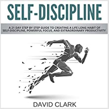 Self-Discipline: A 21-Day Step-by-Step Guide to Creating a Life-Long Habit of Self-Discipline, Powerful Focus, and Extraordinary Productivity Audiobook by David Clark Narrated by Roland Purdy