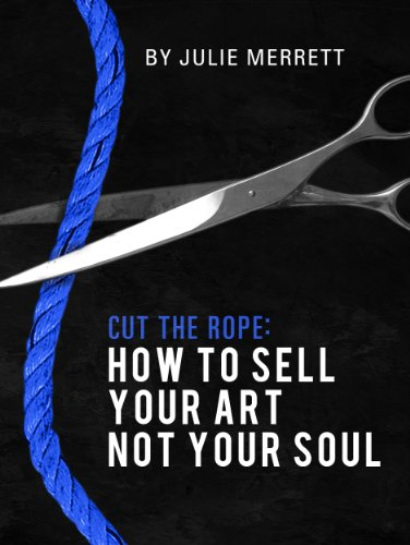 Cut The Rope: How To Sell Your Art Not Your Soul por Julie Merrett