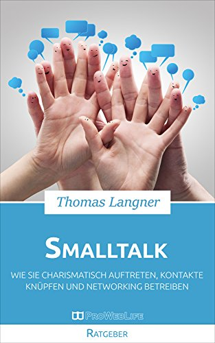 Smalltalk: Wie Sie charismatisch auftreten, Kontakte knüpfen und Networking betreiben