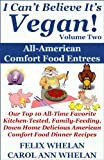 I Can't Believe It's Vegan! Volume 2 – All American Comfort Food Entrees: Our Top 10 All-Time Favorite Kitchen-Tested, Family-Feeding, Down Home Delicious American Comfort Food Dinner Recipes