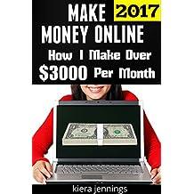 Make Money Online: How I Make Over $3000 A Month Online (Make Money Online 2017): Make Money from Home Now