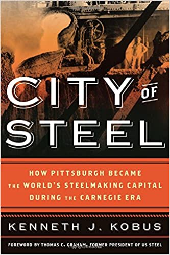 City of Steel: How Pittsburgh Became the World's Steelmaking Capital during the Carnegie Era