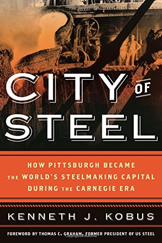 City of Steel: How Pittsburgh Became the World's Steelmaking Capital during the Carnegie - City Pa Capital