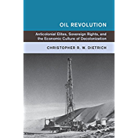 Oil Revolution: Anti-Colonial Elites, Sovereign Rights, and the Economic Culture of Decolonization (Global and International History)