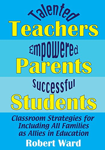 Talented Teachers, Empowered Parents, Successful Students!: Classroom Strategies for Including All Families as Allies in Education by [Ward, Robert]