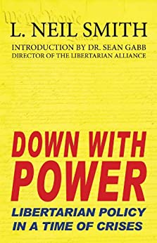 Down With Power: Libertarian Policy in a Time of Crises by [Smtih, L. Neil]