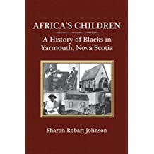 Africa's Children: A History of Blacks in Yarmouth, Nova Scotia: Written by Sharon Robart-Johnson, 2009 Edition, Publisher: Dundurn [Paperback]