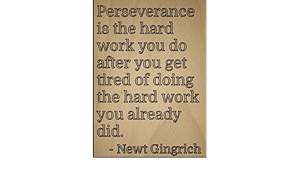 Amazoncom Perseverance Is The Hard Work You Do Quote By Newt