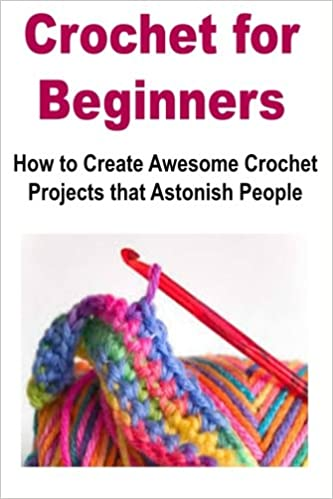 Crochet For Beginners How To Create Awesome Crochet Projects That