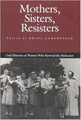Mothers Sisters Resisters Oral Histories of Women Who Survived the Holocaust