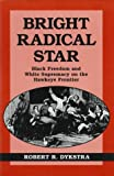 Bright Radical Star : Black Freedom and White Supremacy on the Hawkeye Frontier, Dykstra, Robert R., 0813823080