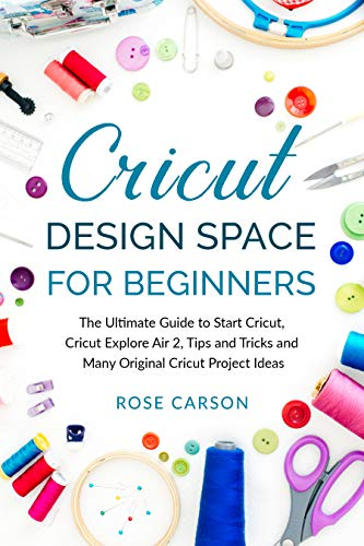 Cricut Dеsign Spacе for Beginners: The Ultimate Guide to Start Cricut, Cricut Explore Air 2, Tips and Tricks and Many Original Cricut Project Ideas