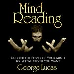 Mind Reading: Unlock the Power of Your Mind to Get Whatever You Want | George Lucas