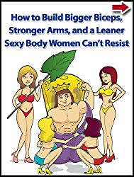 How to Build Bigger Biceps, Stronger Arms, and a Leaner Sexy Body Women Can't Resist (Health and Fitness, Strength Training Exercises and Muscle Mass Made Simple Workout Series Book 1)