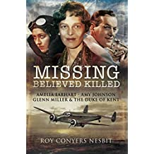 Missing: Believed Killed: Amelia Earhart, Amy Johnson, Glenn Miller and the Duke of Kent