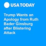 Trump Wants an Apology from Ruth Bader Ginsburg after Blistering Attack | Eliza Collins