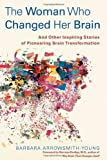 The Woman Who Changed Her Brain: And Other Inspiring Stories of Pioneering Brain Transformation by Arrowsmith-Young, Barbara (2012)
