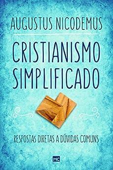 Cristianismo simplificado: Respostas diretas a dúvidas comuns por [Nicodemus, Augustus]