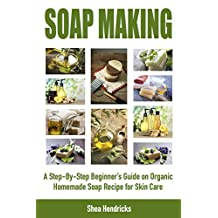 Soap Making: A Step-By-Step Beginner's Guide on Organic Homemade Soap Recipes for Skin Care (Make Soap 365 Days a Year and Proven Techniques that Help ... It Look Smooth, Comfortable, and Young A)