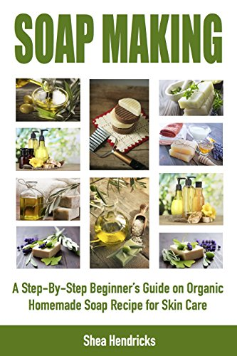 Soap Making: A Step-By-Step Beginner's Guide on Organic Homemade Soap Recipes for Skin Care (Make Soap 365 Days a Year and Proven Techniques that Help…