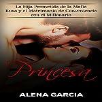 Princesa: La Hija Prometida de la Mafia Rusa y el Matrimonio de Conveniencia con el Millonario (Spanish Edition) | Alena Garcia