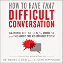 How to Have That Difficult Conversation: Gaining the Skills for Honest and Meaningful Communication Audiobook by Henry Cloud, John Townsend Narrated by Henry Cloud