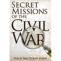 Secret Missions of the Civil War: Firsthand Accounts by Men and Women Who Risked Their Lives in Underground Activities…