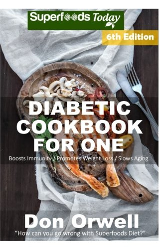 Diabetic Cookbook For One: Over 240 Diabetes Type-2 Quick & Easy Gluten Free Low Cholesterol Whole Foods Recipes full of Antioxidants & Phytochemicals (Natural Weight Loss Transformation) (Volume 100)