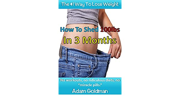 How To Shed 100lbs In 3 Months: No workouts, no ridiculous diets, no  miracle pills - Kindle edition by Adam Goldman. Health, Fitness & Dieting  Kindle eBooks ...