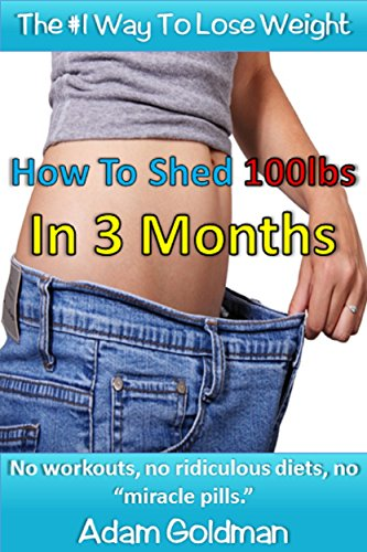 How To Shed 100lbs In 3 Months: No workouts, no ridiculous diets, no miracle pills
