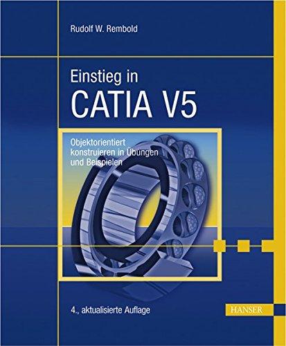 Einstieg in CATIA V5: Objektorientiert konstruieren in Übungen und Beispielen