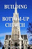 Building a Bottom-Up Church, Paul Garbett, 1484938224