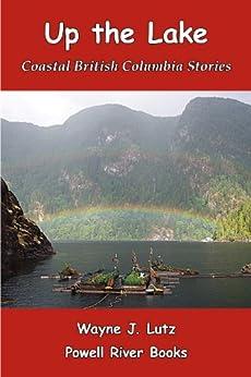 Up the Lake (Coastal British Columbia Stories Book 1) by [Lutz, Wayne J.]