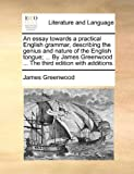An Essay Towards a Practical English Grammar, Describing the Genius and Nature of the English Tongue; by James Greenwood the Third Edition Wit, James Greenwood, 1140799177