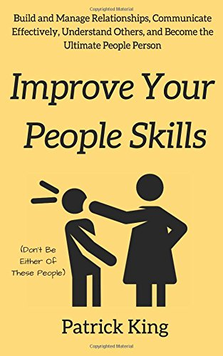Improve Your People Skils: Build and Manage Relationships, Communicate Effectively, Understand Others, and Become the Ultimate People Person