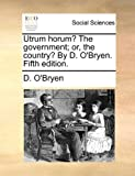 Utrum Horum? the Government; or, the Country? by D O'Bryen, D. O'Bryen, 117004395X