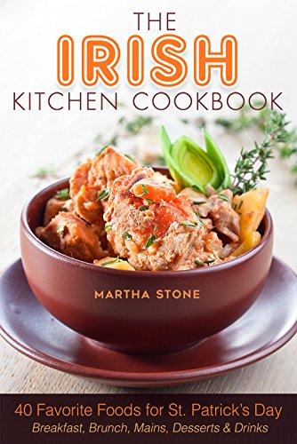 The Irish Kitchen Cookbook: 40 Favorite Foods for St. Patrick's Day Breakfast, Brunch, Mains, Desserts & Drinks by Martha Stone