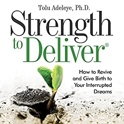Strength to Deliver: How to Revive and Give Birth to Your Interrupted Dreams