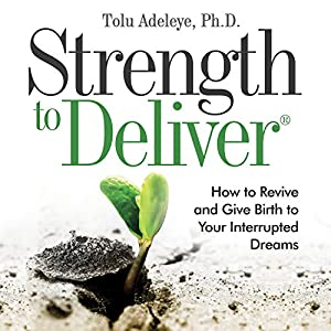 Strength to Deliver: How to Revive and Give Birth to Your Interrupted Dreams Audiobook