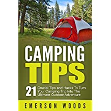Camping: Camping Tips: 21 Crucial Tips and Hacks to Turn Your Camping Trip Into the Ultimate Outdoor Adventure (Camping, Ultimate Camping Guide for Tips, Hacks, Checklists and More!)