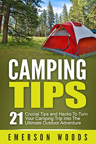 Camping: Camping Tips: 21 Crucial Tips and Hacks to Turn Your Camping Trip Into the Ultimate Outdoor Adventure (Camping, Ultimate Camping Guide for Tips, Hacks, Checklists and More!) by [Woods, Emerson]