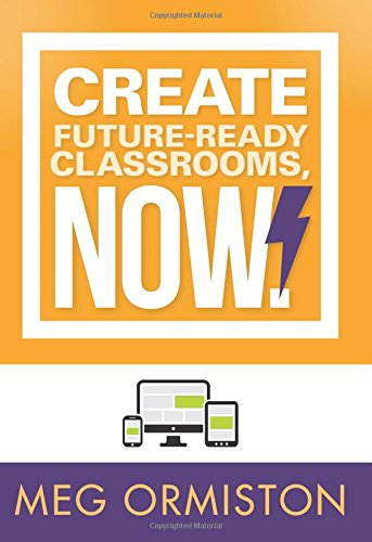 Create Future-Ready Classrooms, Now! (Technology-Rich Strategies for Formative Assessment: Teaching and Learning with Digital Tools)