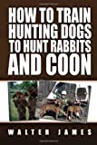 How to Train Hunting Dogs to Hunt Rabbits and Coon, Walter James, 1453526226