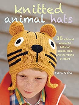 Knitted Animal Hats: 35 wild and wonderful hats for babies, kids and the young at heart by [Goble, Fiona]