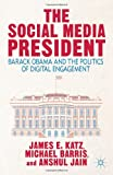 The Social Media President : Barack Obama and the Politics of Digital Engagement, Katz, James E. and Barris, Michael, 1137380853