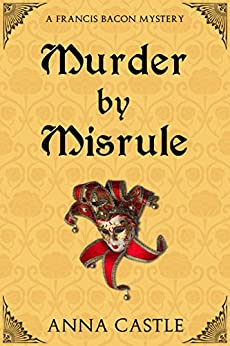 Murder by Misrule: A Francis Bacon Mystery (The Francis Bacon Mystery Series Book 1) by [Castle, Anna]