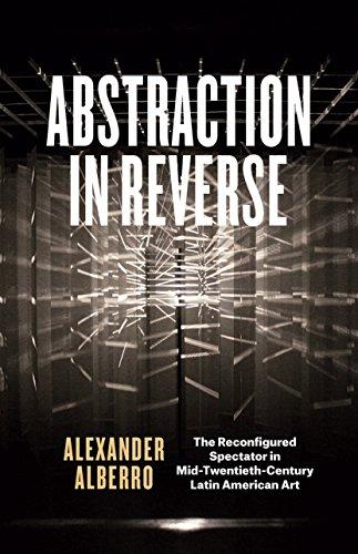 Abstraction in Reverse: The Reconfigured Spectator in Mid-Twentieth-Century Latin American Art por Alexander Alberro