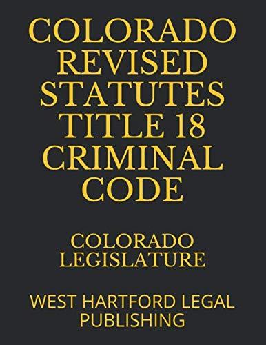Revised Statutes - COLORADO REVISED STATUTES TITLE 18 CRIMINAL CODE: WEST HARTFORD LEGAL PUBLISHING