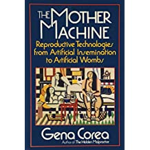 The Mother Machine: Reproductive Technologies from Artificial Insemination to Artificial Wombs