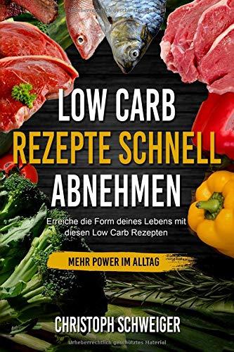Low Carb Rezepte schnell abnehmen - mehr Power im Alltag: Erreiche die Form deines Lebens mit diesen Low Carb Rezepten